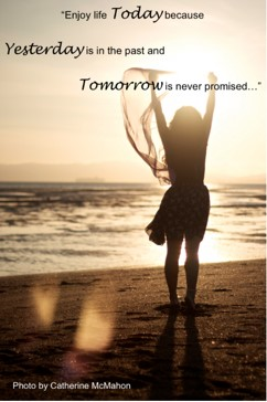 """""""Enjoy life Today because Yesterday is in the past and Tomorrow is never promised…"""""""